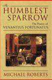 The Humblest Sparrow : The Poetry of Venantius Fortunatus, Roberts, Michael John and Roberts, Michael, 0472116835