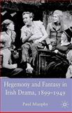 Hegemony and Fantasy in Irish Drama, 1899-1949, Murphy, Paul, 0230536832