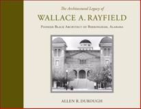 The Architectural Legacy of Wallace A. Rayfield : Pioneer Black Architect of Birmingham, Alabama, Durough, Allen R. and Rayfield, Wallace A., 0817316833