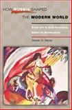 How Russia Shaped the Modern World - From Art to Anti-Semitism, Ballet to Bolshevism, Marks, Steven G., 0691096848