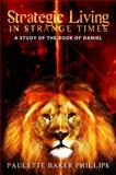 Strategic Living in Strange Times : A Study of the Book of Daniel, Phillips, Paulette, 0979726840