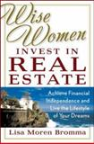 Wise Women Invest in Real Estate : Achieve Financial Independence and Live the Lifestyle of Your Dreams, Bromma, Lisa Moren, 0071476849