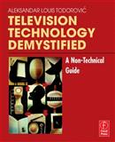 Television Technology Demystified : A Non-Technical Guide, Todorovic, Aleksandar Louis, 0240806840