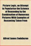 Picture Logic, an Attempt to Popularise the Science of Reasoning by the Combination of Humorous Pictures with Examples of Reasoning Taken From, Alfred James Swinburne, 1152686844