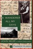 A Wanderer All My Days : John Muir in New England, Huber, J. Parker, 0971746842
