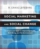 Social Marketing and Social Change : Strategies and Tools for Improving Health, Well-Being, and the Environment, Lefebvre, R. Craig, 0470936843