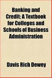 Banking and Credit; a Textbook for Colleges and Schools of Business Administration, Davis Rich Dewey, 1150336854