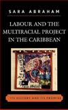Labour and the Multiracial Project in the Caribbean : Its History and Its Promise, Abraham, Sara, 0739116851