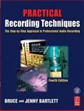Practical Recording Techniques : The Step-by-Step Approach to Professional Audio Recording, Bartlett, Bruce and Bartlett, Jenny, 0240806859