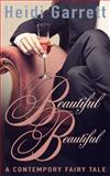Beautiful Beautiful : A Contemporary Fairy Tale, Garrett, Heidi, 0988206854