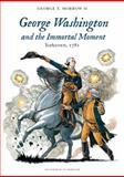 George Washington and the Immortal Moment : Yorktown 1781, Morrow II, George T., 0983146853
