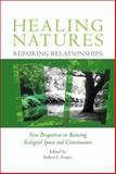 Healing Natures, Repairing Relationships : New Perspectives on Restoring Ecological Spaces and Consciousness, , 0971746869
