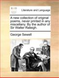 A New Collection of Original Poems, Never Printed in Any Miscellany by the Author of Sir Walter Raleigh, George Sewell, 1170536867