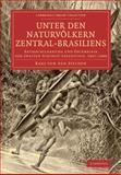 Unter Den Naturvölkern Zentral-Brasiliens : Reiseschilderung und Ergebnisse der Zweiten Schingú-Expedition, 1887-1888, Steinen, Karl von den, 1108006868
