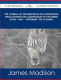 The Journal of the Debates in the Convention Which Framed the Constitution of the United States - May - September 1787 Volume I - the Original Classic, James Madison, 1486436862