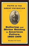 Faith in the Great Physician : Suffering and Divine Healing in American Culture, 1860-1900, Curtis, Heather D., 0801886864