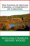 The Father of British Canada: a Chronicle of Carleton, William Charles William Charles Henry Wood, 1495486869
