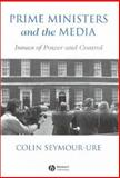 Prime Ministers and the Media : Issues of Power and Control, Seymour-Ure, Colin, 0631166874