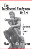 The Intellectual Handyman on Art, Gary R. Peterson, 1462056873