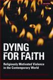 Dying for Faith : Religiously Motivated Violence in the Contemporary World, , 1845116879