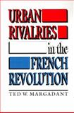 Urban Rivalries in the French Revolution, Margadant, Ted W., 0691056870