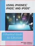 Using iPhones®, iPads®, and iPods® : A Practical Guide for Librarians, Connolly, Matthew and Cosgrave, Tony, 1442226870