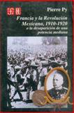 Francia y la Revolución Mexicana, 1910-1920 : O la Desaparición de una Potencia Mediana, Py, Pierre, 9681636872