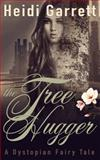 The Tree Hugger : A Dystopian Fairy Tale, Garrett, Heidi, 0988206870