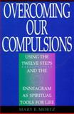 Overcoming Our Compulsions : Using the Twelve Steps and the Enneagram As Spiritual Tools for Life, Mortz, Mary, 0892436883
