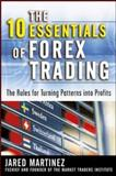The 10 Essentials of Forex Trading : The Rules for Turning Patterns into Profit, Martinez, Jared F., 0071476881