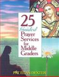 25 Guided Prayer Services for Middle Graders, Pat Egan Dexter, 0896226883