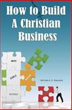 How to Build a Christian Business, Michael A. C. Maynard, 1477276882