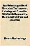 Lead Poisoning and Lead Absorption; the Symptoms, Pathology and Prevention, with Special Reference to Their Industrial Origin, and an Account, Thomas Morison Legge, 1152366882