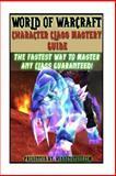 World of Warcraft Character Class Mastery Guide, Josh Abbott, 1483946886