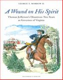 A Wound on His Spirit : Thomas Jefferson's Disastrous Two Years As Governor of Virginia, Morrow II, George T., 0983146888