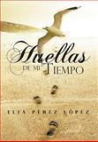 Huellas de Mi Tiempo, Elia Pérez López, 1463326890