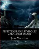 Fictitious and Symbolic Creatures in Art, John Vinycomb, 1461196892