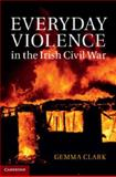 Everyday Violence in the Irish Civil War, Clark, Gemma, 1107036895