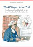 The Old Conjurer's Last Trick : How Benjamin Franklin Made an Ally of the French and a Fool of Arthur Lee, Morrow, George, 0983146896