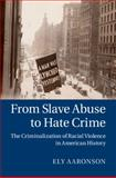 From Slave Abuse to Hate Crime : The Criminalization of Racial Violence in American History, Aaronson, Ely, 110702689X