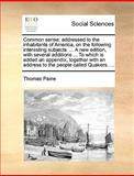 Common Sense; Addressed to the Inhabitants of America, on the Following Interesting Subjects a New Edition, with Several Additions to Which I, Thomas Paine, 1170696899