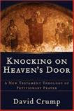 Knocking on Heaven's Door : A New Testament Theology of Petitionary Prayer, Crump, David, 080102689X