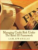 Managing Credit Risk under the Basel III Framework, Yat-fai Lam and Edward Kwan, 1493666894