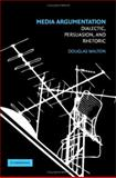 Media Argumentation : Dialectic, Persuasion, and Rhetoric, Walton, Douglas and Walton, Douglas N., 0521876907