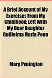 A Brief Account of My Exercises from My Childhood; Left with My Dear Daughter Guilielma Maria Penn, Mary Penington, 1154486907