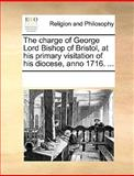 The Charge of George Lord Bishop of Bristol, at His Primary Visitation of His Diocese, Anno 1716, See Notes Multiple Contributors, 1170066909