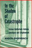 In the Shadow of Catastrophe : German Intellectuals Between Apocalypse and Enlightenment, Rabinbach, Anson, 0520226909