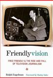 Friendlyvision : Fred Friendly and the Rise and Fall of Television Journalism, Engelman, Ralph, 0231136900
