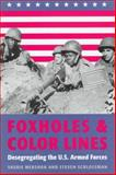 Foxholes and Color Lines : Desegregating the U. S. Armed Forces, Mershon, Sherie and Schlossman, Steven L., 0801856906