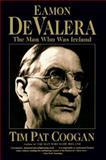 Eamon de Valera : The Man Who Was Ireland, Coogan, Tim Pat, 0060926902